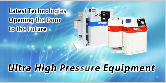Latest Technologies Opening the Door to the Future, Ultrahigh Pressure Equipment